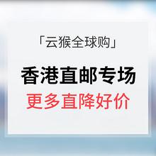 促销活动# 云猴全球购 香港直邮专场 低至9.9元/更多直降好价