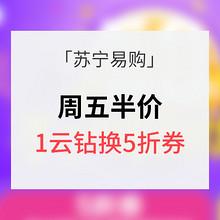 优惠券# 苏宁易购 周五半价券 1云钻兑换5折券